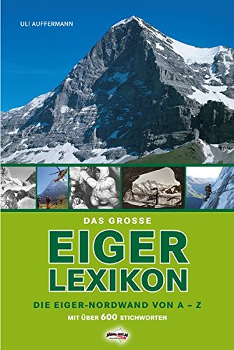 Das grosse Eiger-Lexikon: Die Eiger-Nordwand von A-Z, mit über 600 Stichworten