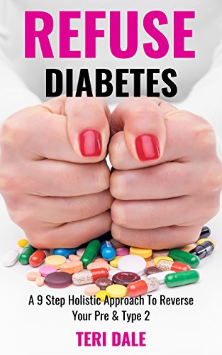 Refuse Diabetes: A 9 Step Holistic Approach To Reverse Your Pre & Type 2 Diabetes by Teri Dale