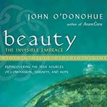 Beauty: The Invisible Embrace: Rediscovering the True Sources of Compassion, Serenity, and Hope