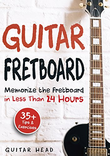 Guitar Fretboard: Memorize The Fretboard In Less Than 24 Hours: 35+ Tips And Exercises - Essential Acoustic Guitar Lessons