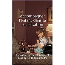 Accompagner l'enfant dans sa socialisation: Connaître son développement pour mieux le comprendre (French Edition)