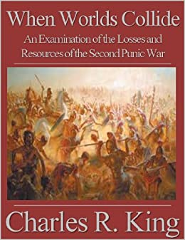 When Worlds Collide: An Examination of the Losses and Resources of the Second Punic War by [King, Charles R.]