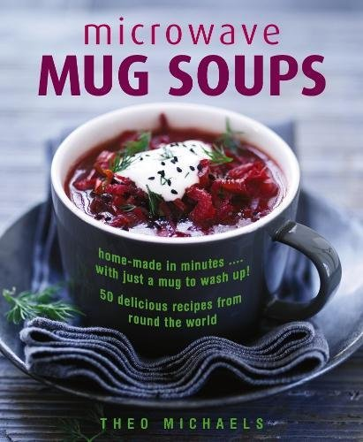 Microwave Mug Soups: Home-Made In Minutes… With Just A Mug To Wash Up! 50 Delicious Recipes From Round The World by Theo Michaels