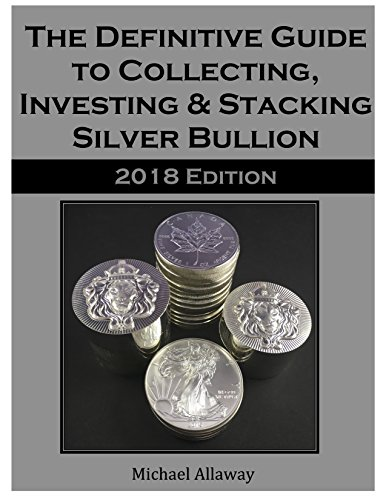 The Definitive Guide to Collecting, Investing & Stacking Silver Bullion: 2018 Edition by [Allaway, Michael]