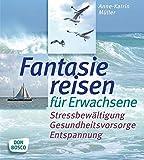 Fantasiereisen für Erwachsene Stressbewältigung, Gesundheitsvorsorge, Entspannung