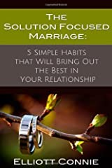 The Solution Focused Marriage: 5 Simple Habits That Will Bring Out the Best in Your Relationship by Elliott Connie (2013-07-17) Paperback