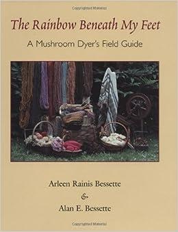 The Rainbow Beneath My Feet: A Mushroom Dyers Field Guide