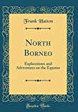 North Borneo: Explorations and Adventures on the Equator (Classic Reprint)