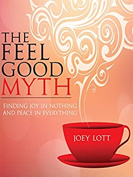 The Feel Good Myth: Finding Joy in Nothing and Peace in Everything by [Lott, Joey]