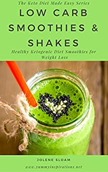 Low Carb Smoothies and Shakes Recipes Cookbook: Healthy Ketogenic Diet Smoothie Recipes For Weight Loss - The Keto Diet Made Easy Series by [Sloam, Jolene]