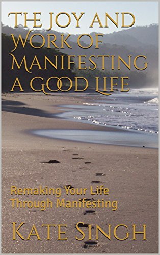 The Joy and Work of Manifesting a Good Life: Remaking Your Life Through Manifesting by [Singh, Kate]