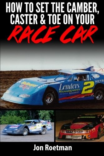 Racing Caster - How to Set the Camber, Caster & Toe on Your Race Car: Proven Methods to Setting Your Camber Caster and Toe
