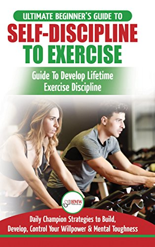Self-Discipline to Exercise: The Ultimate Beginner's Guide To Develop Lifetime Exercise Discipline - 30 Daily Champion Strategies to Build, Develop, Control Your Willpower & Mental Toughness by [Masterson, Freddie]