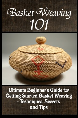 Basket Weaving 101: The Ultimate Beginner's Guide For Getting Started Basket Weaving - Techniques, Secrets And Tips