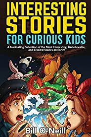 Interesting Stories for Curious Kids: A Fascinating Collection of the Most Interesting, Unbelievable, and Craz
