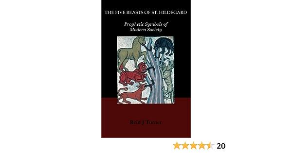 The Five Beasts Of St Hildegard Prophetic Symbols Of Modern Society By Reid J Turner 2014 12 04 Reid J Turner Amazon Com Books