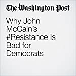 Why John McCain's #Resistance Is Bad for Democrats | David Weigel
