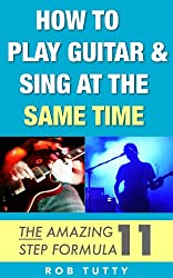 How To Play Guitar And Sing At The Same Time: The Amazing 11 Step Formula