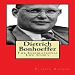 Dietrich Bonhoeffer: The Inspirational Life Story: Peace Activist, Preacher, and World War II Hero | Patrick Bunker