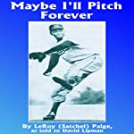 Maybe I'll Pitch Forever: A Great Baseball Player Tells the Hilarious Story behind the Legend | LeRoy Satchel Paige,David Lipman