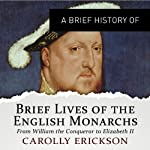 A Brief History of Brief Lives of the English Monarchs: Brief Histories | Carolly Erickson