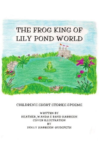 The Frog King of Lily Pond World: Children's Short Stories and Poems