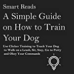 A Simple Guide on How to Train Your Dog: Use Clicker Training to Teach Your Dog to Walk on a Leash, Sit, Stay, Go to Potty and Obey Your Commands | Smart Reads