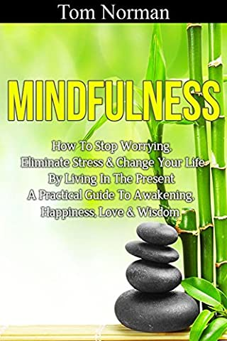 Mindfulness: How To Stop Worrying, Eliminate Stress & Change Your Life By Living In The Present - A Practical Guide To Awakening, Happiness, Love & Wisdom ... Positive Thinking, Emotional (Practical Guide To Awakening)