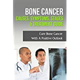 Bone Cancer Causes, Symptoms, Stages & Treatment Guide: Cure Bone Cancer With A Positive Outlook