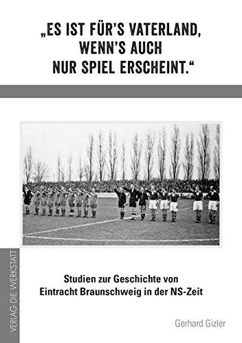 »Es ist fürs Vaterland, wenns auch nur Spiel erscheint.« Studien zur Geschichte von Eintracht Braunschweig in der NS-Zeit