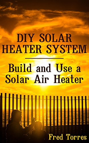 DIY Solar Heater System: Build and Use a Solar Air Heater: (Solar Power, Power Generation) by [Torres, Fred ]
