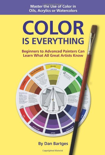 Color Is Everything: Master the Use of Color in Oils, Acrylics or Watercolors