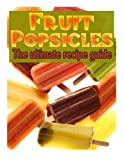Fruit Popsicles :The Ultimate Recipe Guide - Over 30 Healthy & Homemade Recipes