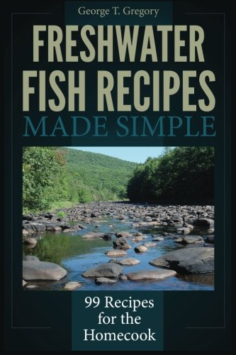 Freshwater Fish Recipes Made Simple: 99 Recipes for the Homecook
