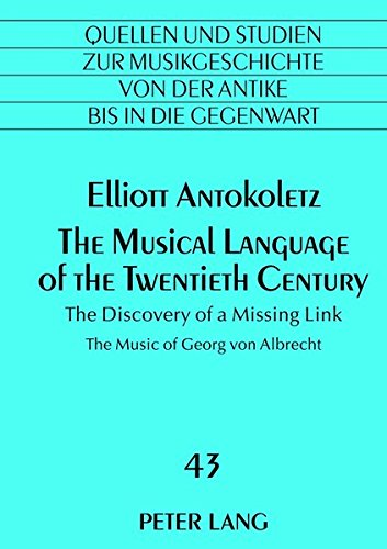 The Musical Language of the Twentieth Century: The Discovery of a Missing Link- The Music of Georg von Albrecht (Quellen und Studien zur ... Music History from Antiquity to the Present) by Peter Lang GmbH, Internationaler Verlag der Wissenschaften