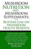 Mushroom Nutrition and Mushroom Supplements: the Bottom Line on Mushroom Health, Mackenzie Logan, 1492854328