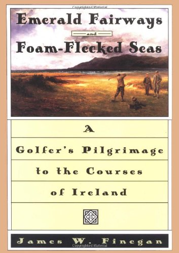 (Emerald Fairways and Foam-Flecked Seas: A Golfer's Pilgrimage to the Courses of Ireland)