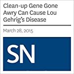 Clean-up Gene Gone Awry Can Cause Lou Gehrig's Disease | Kate Baggaley