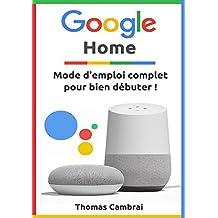 Google Home : Mode d'emploi complet pour bien débuter ! (French Edition)