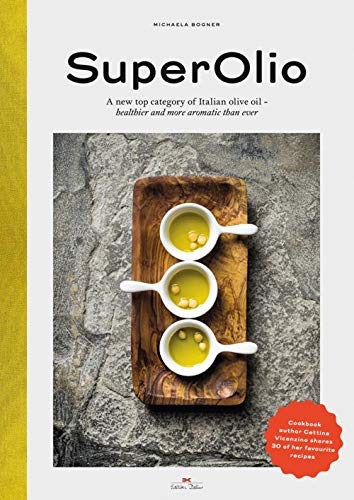 Super Olio: A New Top Category of Italian Olive Oil - Healthier and More Aromatic Than Ever by Michaela Bogner, Cettina Vicenzino