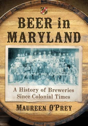 Beer in Maryland: A History of Breweries Since Colonial Times by Maureen O''Prey
