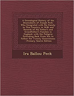 A Genealogical History of the Descendants of Joseph Peck: Who Emigrated with His Family to This Country in 1638; and Records of His Father's and ... from Son to Father for Twenty Generations;