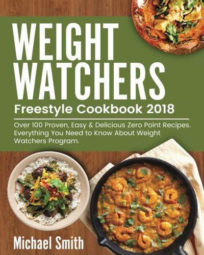 Weight Watchers Freestyle Cookbook 2018: Over 100 Proven, Easy & Delicious Zero Point Recipes by Michael Smith