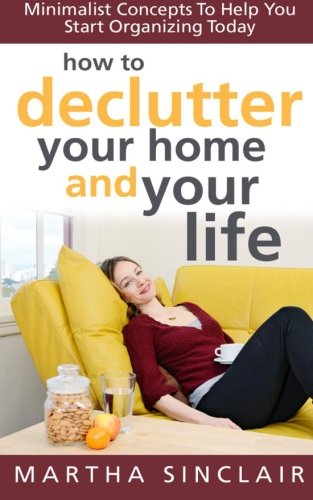 How To Declutter Your Home And Your Life; Minimalist Concepts To Help You Start Organizing Today