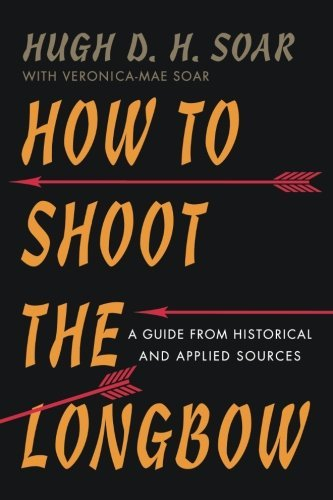 How to Shoot the Longbow: A Guide from Historical and Applied Sources by Hugh D. H. Soar (2015-03-23)