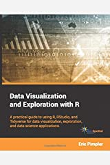 Data Visualization and Exploration with R: A practical guide to using R, RStudio, and Tidyverse for data visualization, exploration, and data science applications Paperback