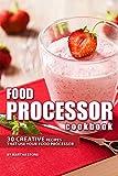 Food Processor Cookbook: 30 Creative Recipes That Use your Food Processor