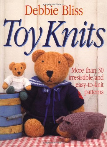 Toy Knits: More Than 30 Irresistible and Easy-to-Knit Patterns - Irresistible Soft Toys
