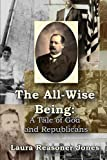 The All-Wise Being A Tale of God and Republicans, Laura Reasoner Jones, 0557195268