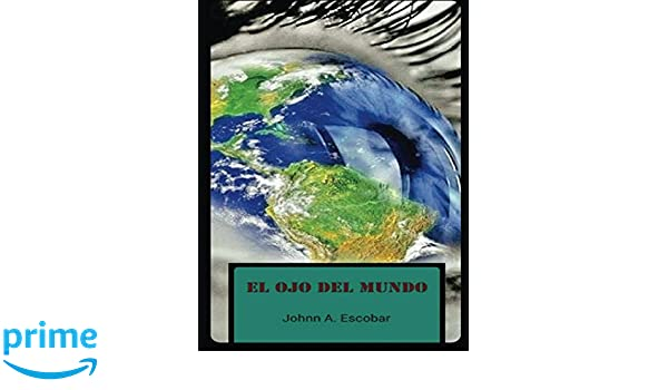 Amazon.com: El Ojo del Mundo (Spanish Edition) (9781984056559): Johnn A Escobar: Books